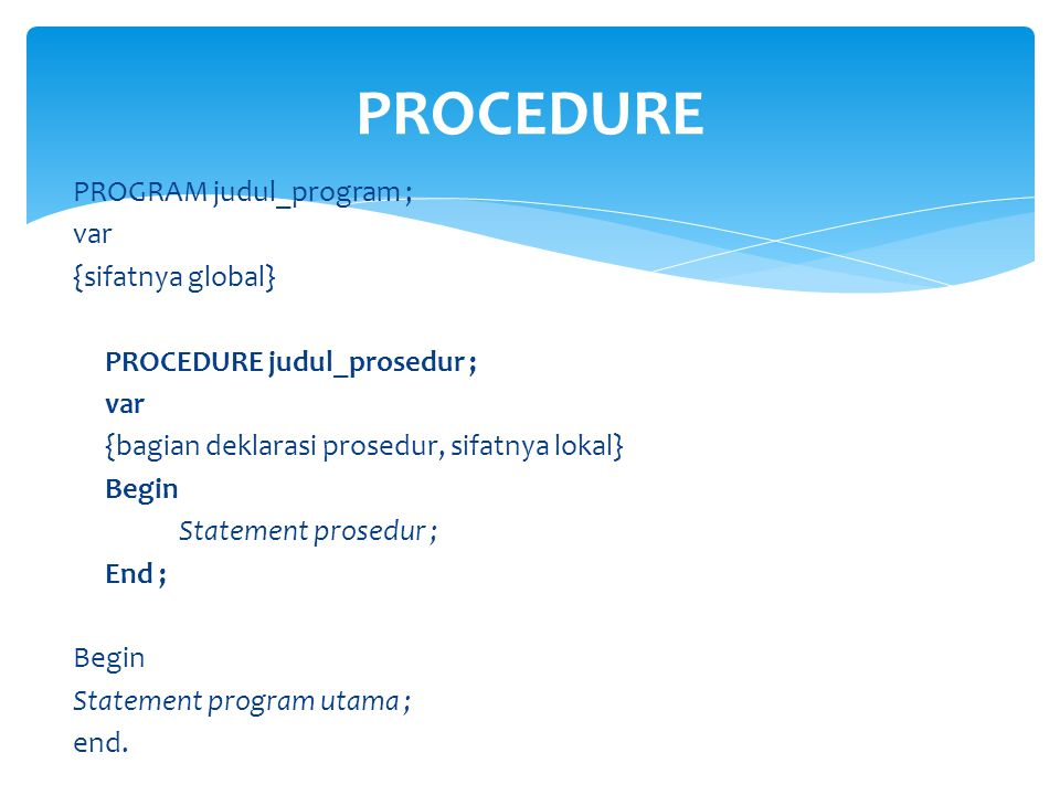 PROCEDURE PROGRAM judul_program ; var {sifatnya global}