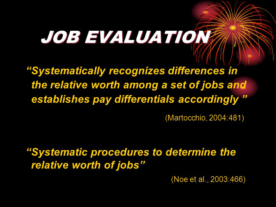 JOB EVALUATION Systematically recognizes differences in the relative worth among a set of jobs and establishes pay differentials accordingly