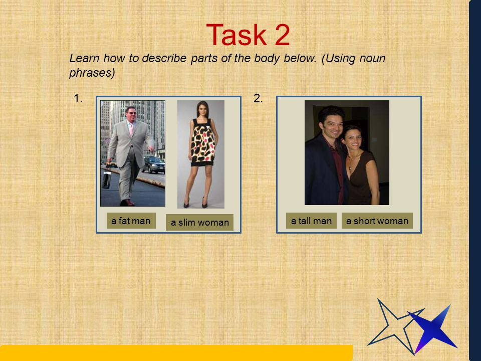 Task 2 Learn how to describe parts of the body below. (Using noun phrases) 1. 2. a fat man. a slim woman.
