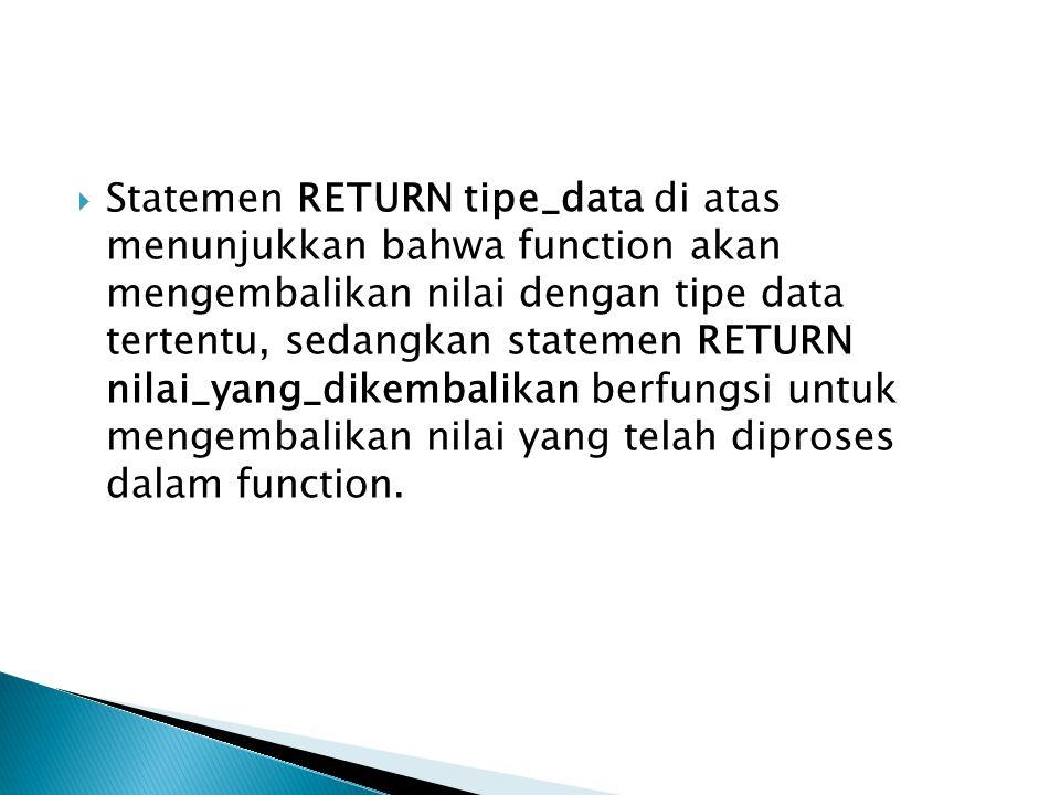 Statemen RETURN tipe_data di atas menunjukkan bahwa function akan mengembalikan nilai dengan tipe data tertentu, sedangkan statemen RETURN nilai_yang_dikembalikan berfungsi untuk mengembalikan nilai yang telah diproses dalam function.