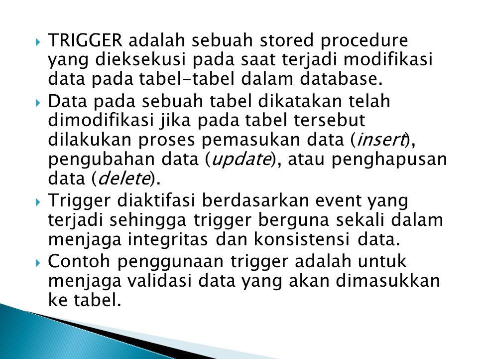 TRIGGER adalah sebuah stored procedure yang dieksekusi pada saat terjadi modifikasi data pada tabel-tabel dalam database.