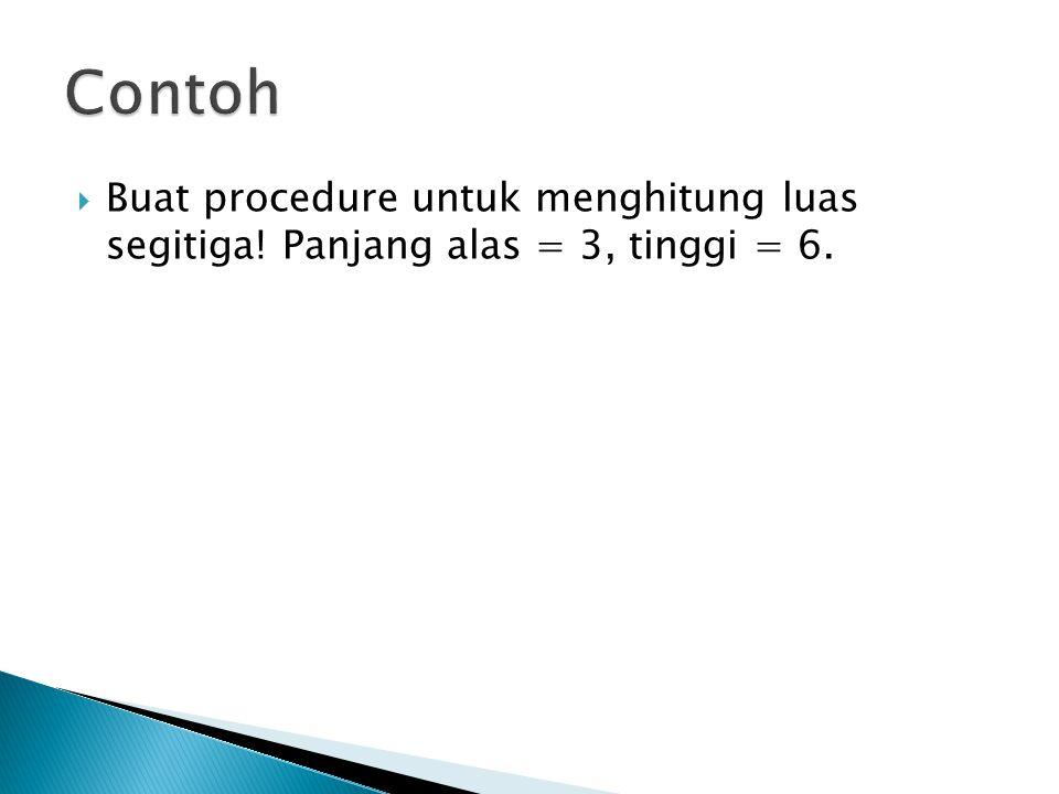 Contoh Buat procedure untuk menghitung luas segitiga! Panjang alas = 3, tinggi = 6.