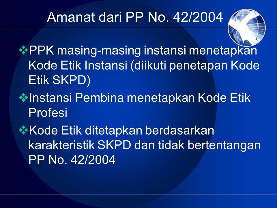 Amanat dari PP No. 42/2004 PPK masing-masing instansi menetapkan Kode Etik Instansi (diikuti penetapan Kode Etik SKPD)