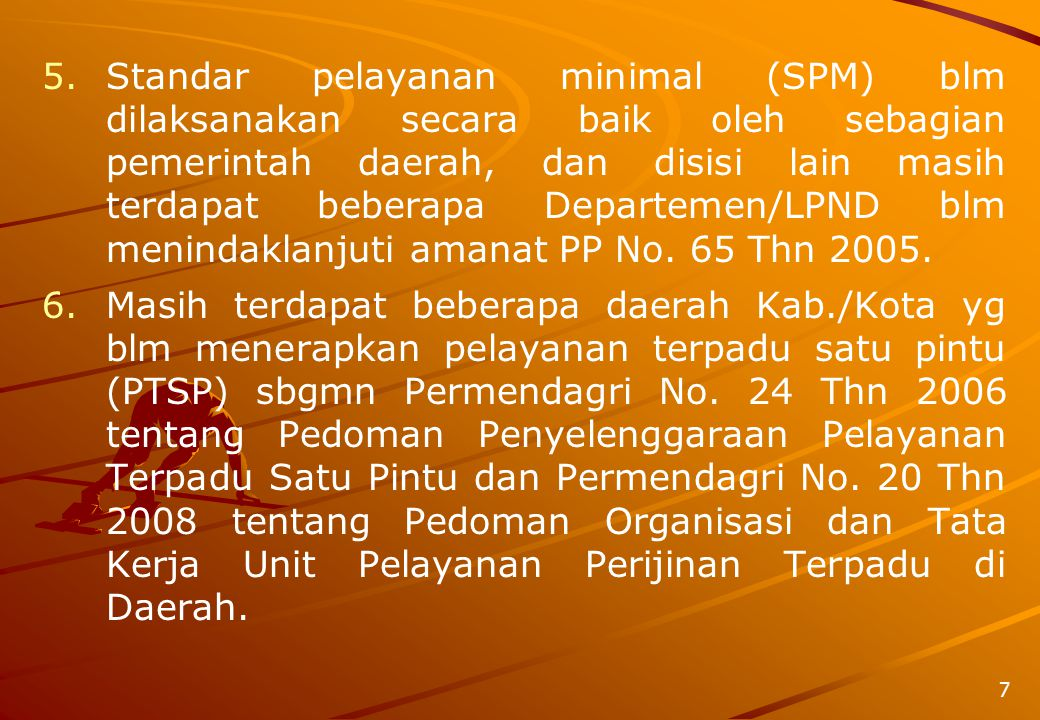 Standar pelayanan minimal (SPM) blm dilaksanakan secara baik oleh sebagian pemerintah daerah, dan disisi lain masih terdapat beberapa Departemen/LPND blm menindaklanjuti amanat PP No. 65 Thn 2005.