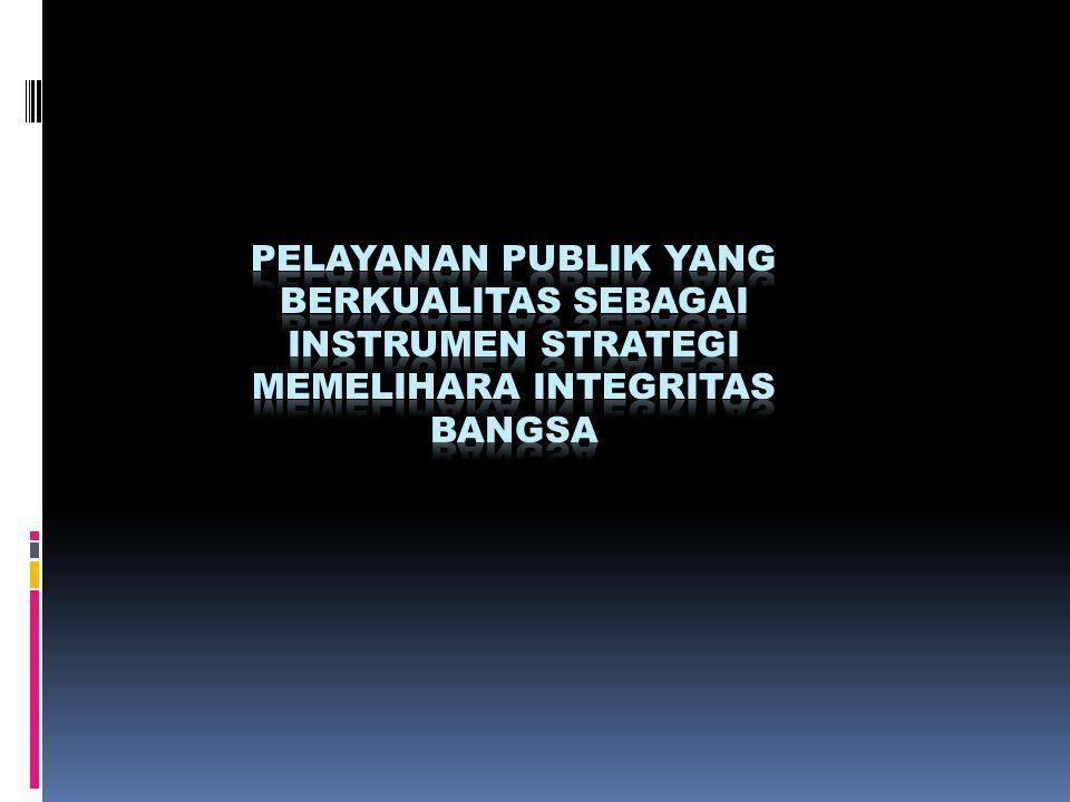 PELAYANAN PUBLIK YANG BERKUALITAS SEBAGAI INSTRUMEN STRATEGI MEMELIHARA INTEGRITAS BANGSA