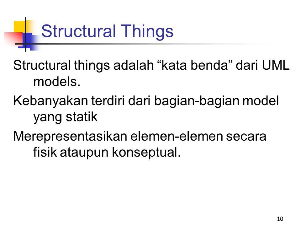 Structural Things Structural things adalah kata benda dari UML models. Kebanyakan terdiri dari bagian-bagian model yang statik.