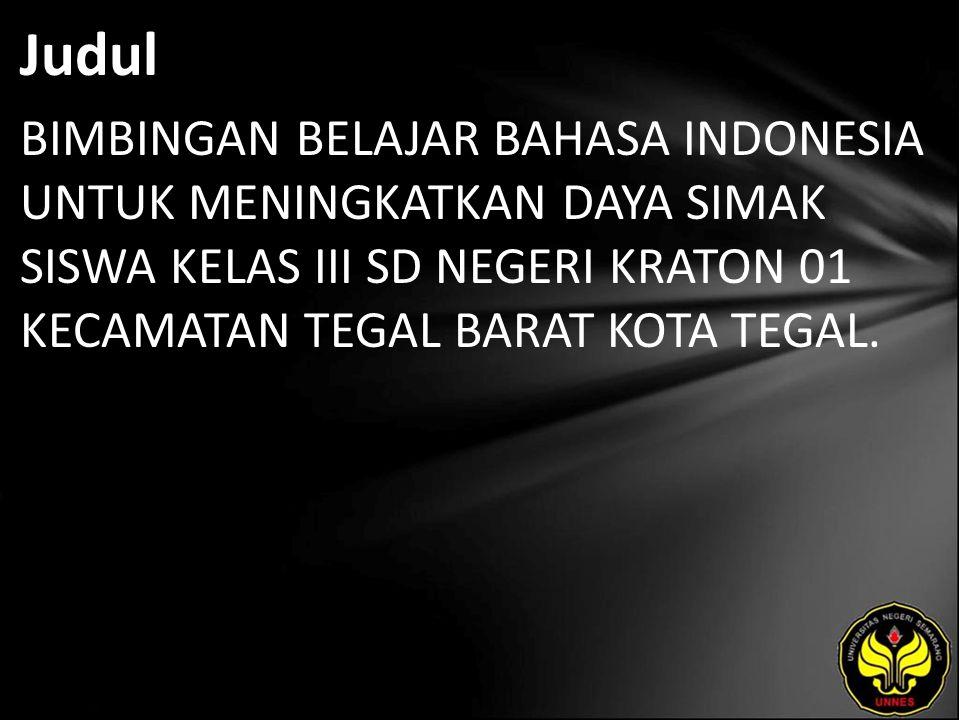 Judul BIMBINGAN BELAJAR BAHASA INDONESIA UNTUK MENINGKATKAN DAYA SIMAK SISWA KELAS III SD NEGERI KRATON 01 KECAMATAN TEGAL BARAT KOTA TEGAL.