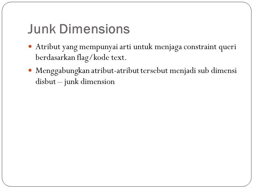 Junk Dimensions Atribut yang mempunyai arti untuk menjaga constraint queri berdasarkan flag/kode text.