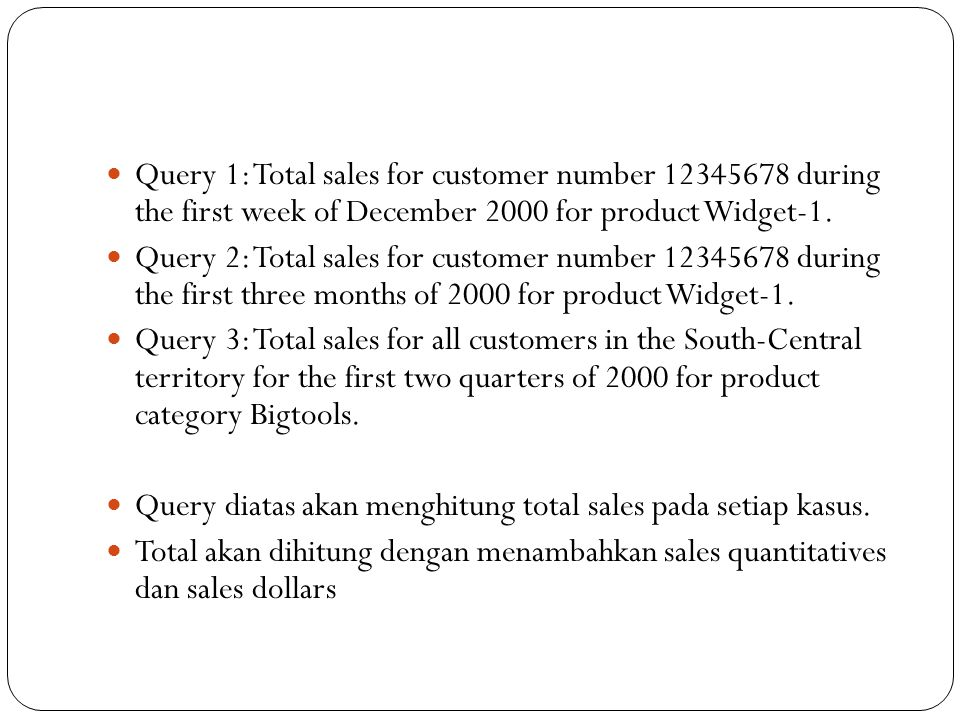 Query 1: Total sales for customer number 12345678 during the first week of December 2000 for product Widget-1.