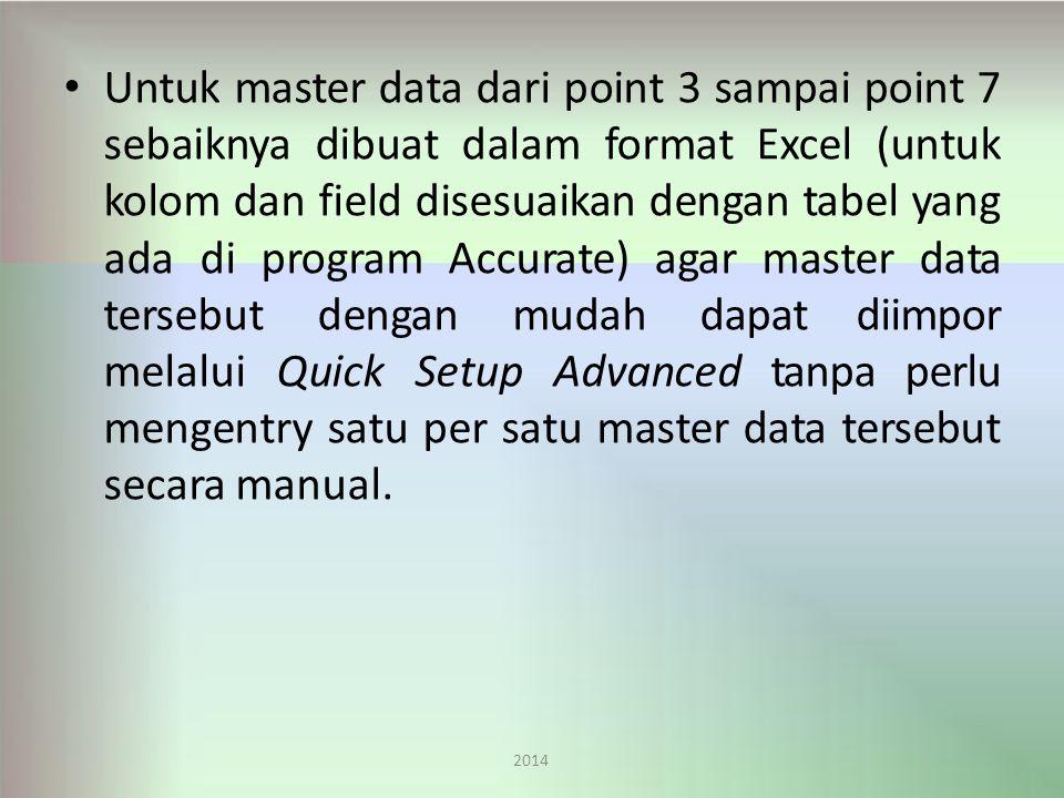 Untuk master data dari point 3 sampai point 7 sebaiknya dibuat dalam format Excel (untuk kolom dan field disesuaikan dengan tabel yang ada di program Accurate) agar master data tersebut dengan mudah dapat diimpor melalui Quick Setup Advanced tanpa perlu mengentry satu per satu master data tersebut secara manual.