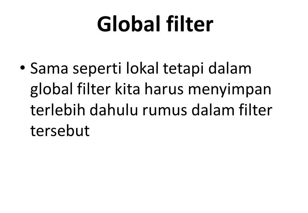 Global filter Sama seperti lokal tetapi dalam global filter kita harus menyimpan terlebih dahulu rumus dalam filter tersebut.