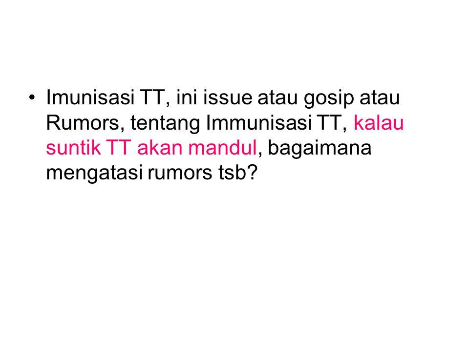 Imunisasi TT, ini issue atau gosip atau Rumors, tentang Immunisasi TT, kalau suntik TT akan mandul, bagaimana mengatasi rumors tsb