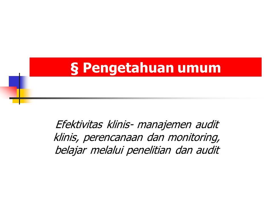 § Pengetahuan umum Efektivitas klinis- manajemen audit klinis, perencanaan dan monitoring, belajar melalui penelitian dan audit.