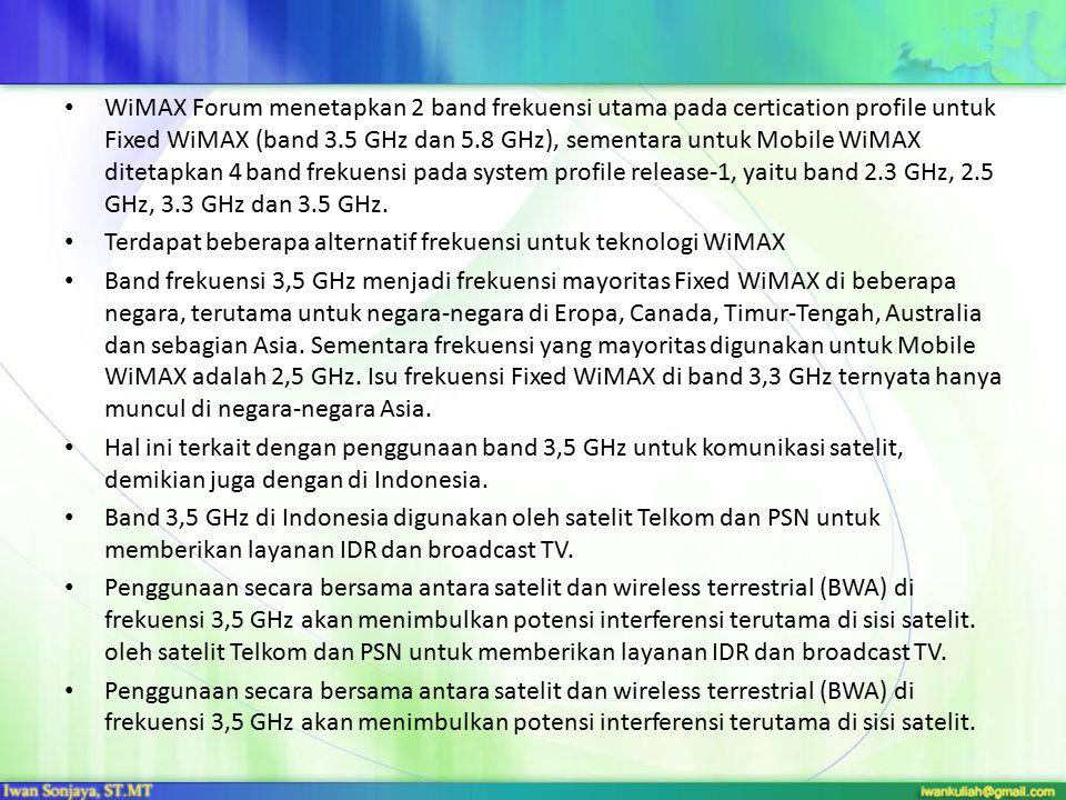 WiMAX Forum menetapkan 2 band frekuensi utama pada certication profile untuk Fixed WiMAX (band 3.5 GHz dan 5.8 GHz), sementara untuk Mobile WiMAX ditetapkan 4 band frekuensi pada system profile release-1, yaitu band 2.3 GHz, 2.5 GHz, 3.3 GHz dan 3.5 GHz.