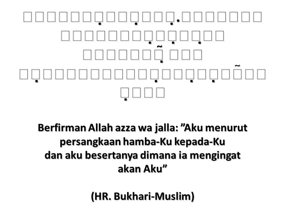 .    Berfirman Allah azza wa jalla: Aku menurut persangkaan hamba-Ku kepada-Ku dan aku besertanya dimana ia mengingat akan Aku (HR.