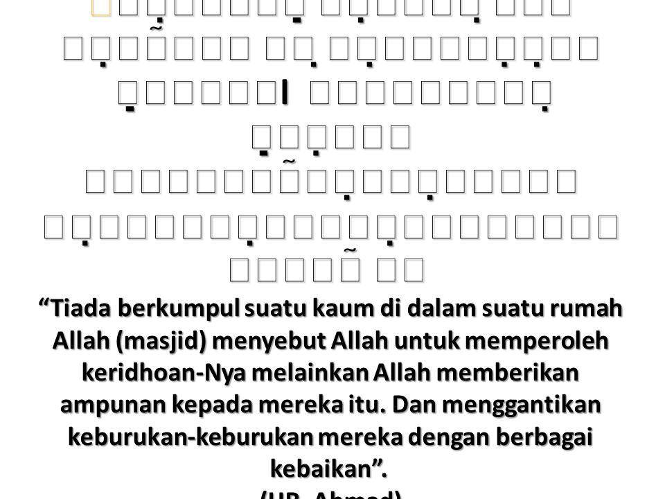       l      Tiada berkumpul suatu kaum di dalam suatu rumah Allah (masjid) menyebut Allah untuk memperoleh keridhoan-Nya melainkan Allah memberikan ampunan kepada mereka itu.