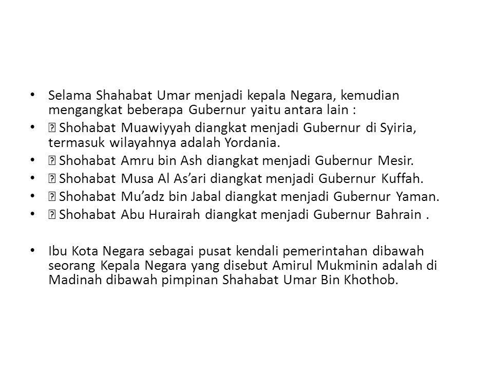 Selama Shahabat Umar menjadi kepala Negara, kemudian mengangkat beberapa Gubernur yaitu antara lain :