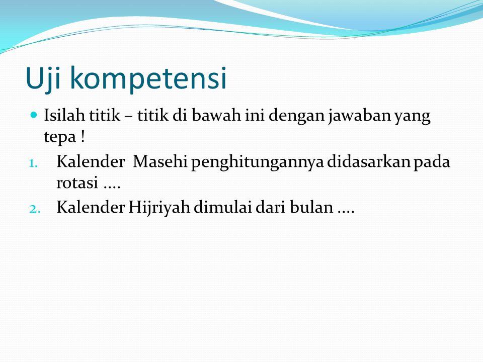 Uji kompetensi Isilah titik – titik di bawah ini dengan jawaban yang tepa ! Kalender Masehi penghitungannya didasarkan pada rotasi ....
