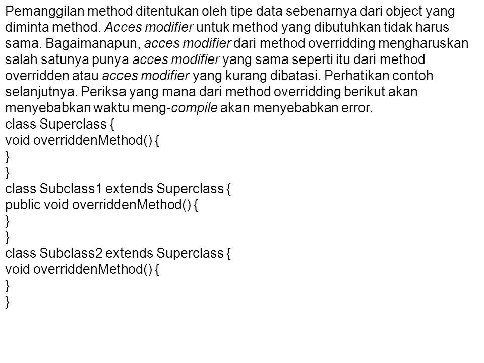 Pemanggilan method ditentukan oleh tipe data sebenarnya dari object yang diminta method. Acces modifier untuk method yang dibutuhkan tidak harus sama. Bagaimanapun, acces modifier dari method overridding mengharuskan salah satunya punya acces modifier yang sama seperti itu dari method overridden atau acces modifier yang kurang dibatasi. Perhatikan contoh selanjutnya. Periksa yang mana dari method overridding berikut akan menyebabkan waktu meng-compile akan menyebabkan error.