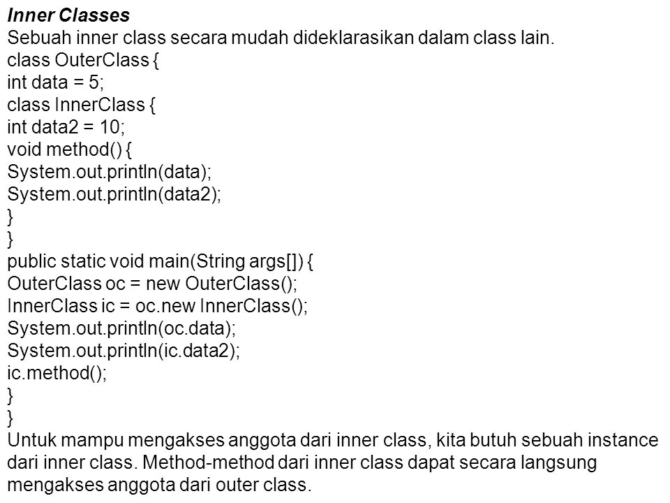 Inner Classes Sebuah inner class secara mudah dideklarasikan dalam class lain. class OuterClass { int data = 5;
