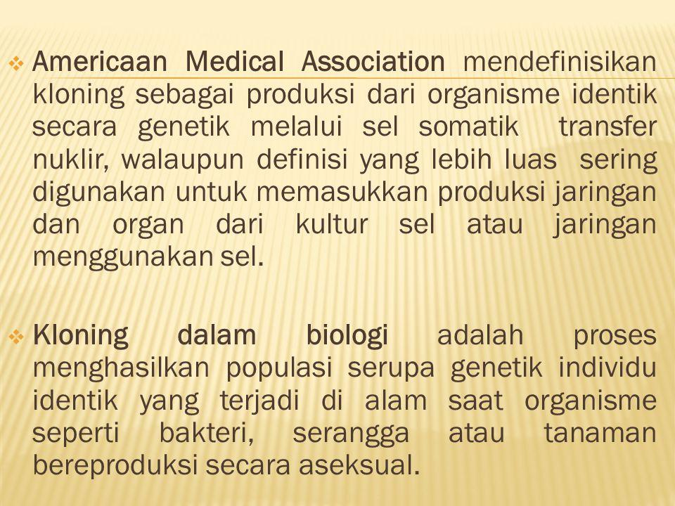 Americaan Medical Association mendefinisikan kloning sebagai produksi dari organisme identik secara genetik melalui sel somatik transfer nuklir, walaupun definisi yang lebih luas sering digunakan untuk memasukkan produksi jaringan dan organ dari kultur sel atau jaringan menggunakan sel.
