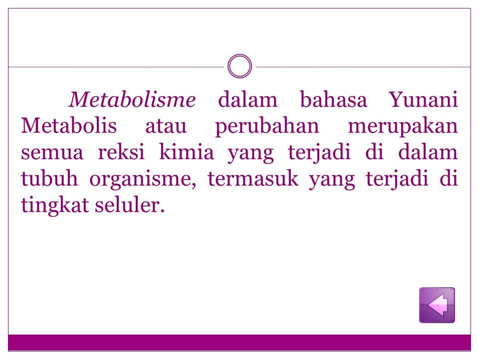 Metabolisme dalam bahasa Yunani Metabolis atau perubahan merupakan semua reksi kimia yang terjadi di dalam tubuh organisme, termasuk yang terjadi di tingkat seluler.