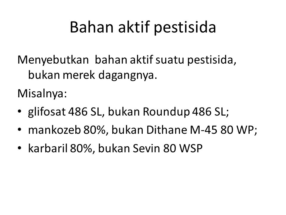 Bahan aktif pestisida Menyebutkan bahan aktif suatu pestisida, bukan merek dagangnya. Misalnya: glifosat 486 SL, bukan Roundup 486 SL;