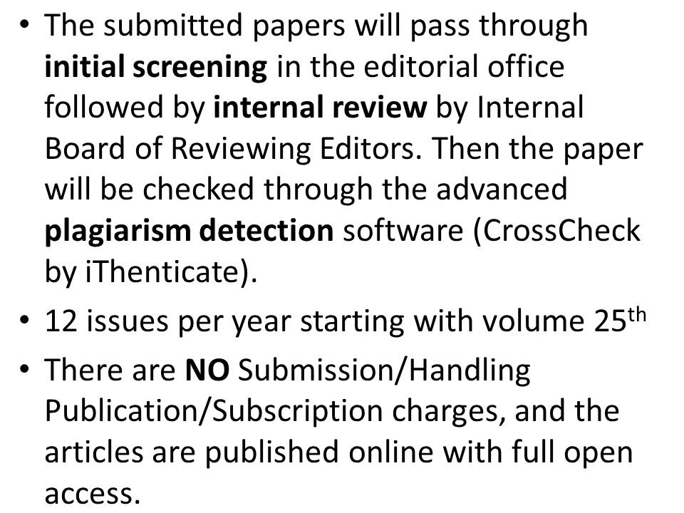 The submitted papers will pass through initial screening in the editorial office followed by internal review by Internal Board of Reviewing Editors. Then the paper will be checked through the advanced plagiarism detection software (CrossCheck by iThenticate).