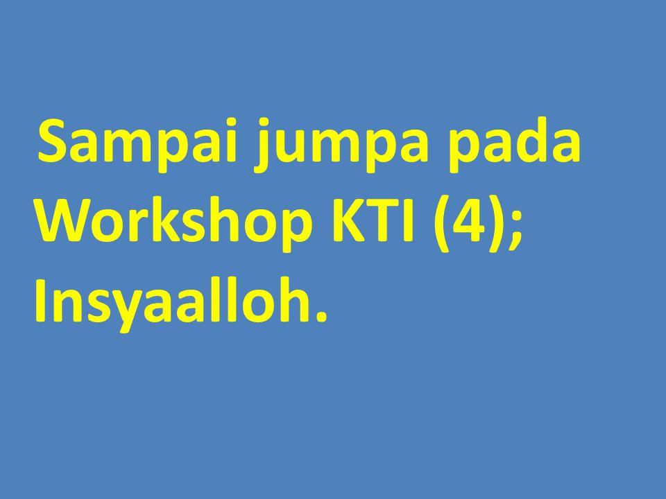 Sampai jumpa pada Workshop KTI (4); Insyaalloh.