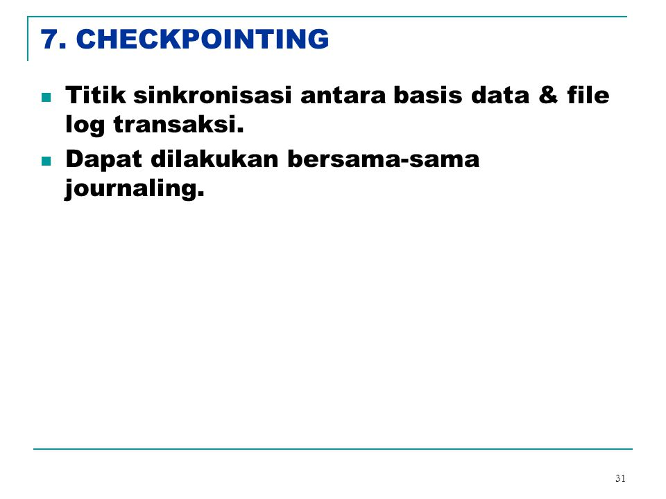 7. CHECKPOINTING Titik sinkronisasi antara basis data & file log transaksi.
