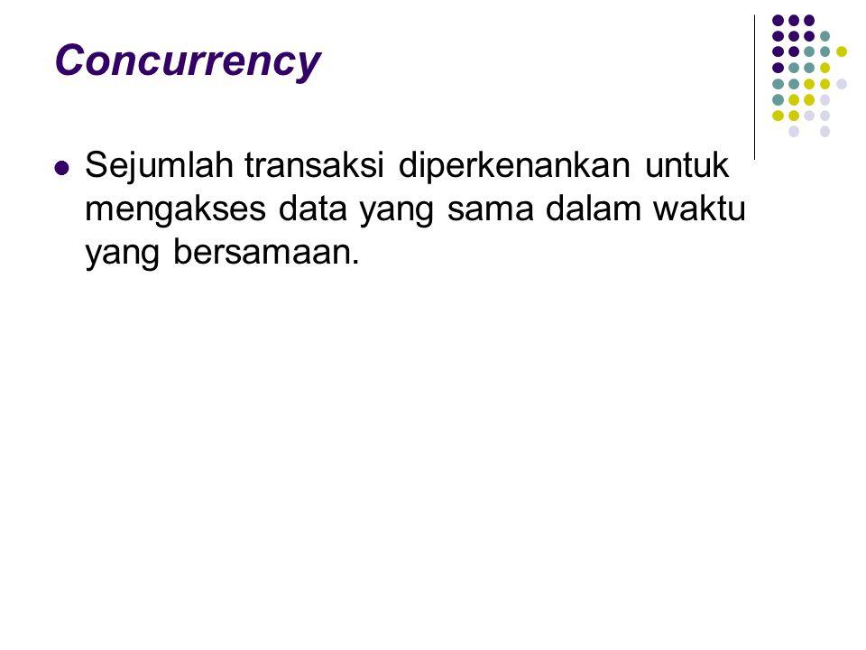 Concurrency Sejumlah transaksi diperkenankan untuk mengakses data yang sama dalam waktu yang bersamaan.