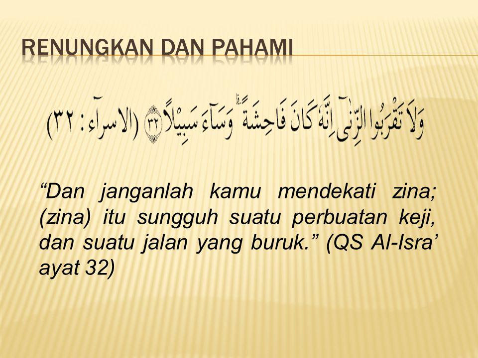 RENUNGKAN DAN PAHAMI Dan janganlah kamu mendekati zina; (zina) itu sungguh suatu perbuatan keji, dan suatu jalan yang buruk. (QS Al-Isra' ayat 32)