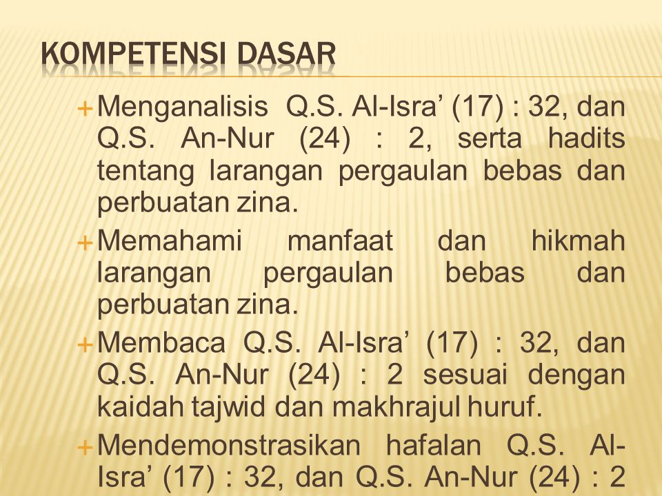 KOMPETENSI DASAR Menganalisis Q.S. Al-Isra' (17) : 32, dan Q.S. An-Nur (24) : 2, serta hadits tentang larangan pergaulan bebas dan perbuatan zina.