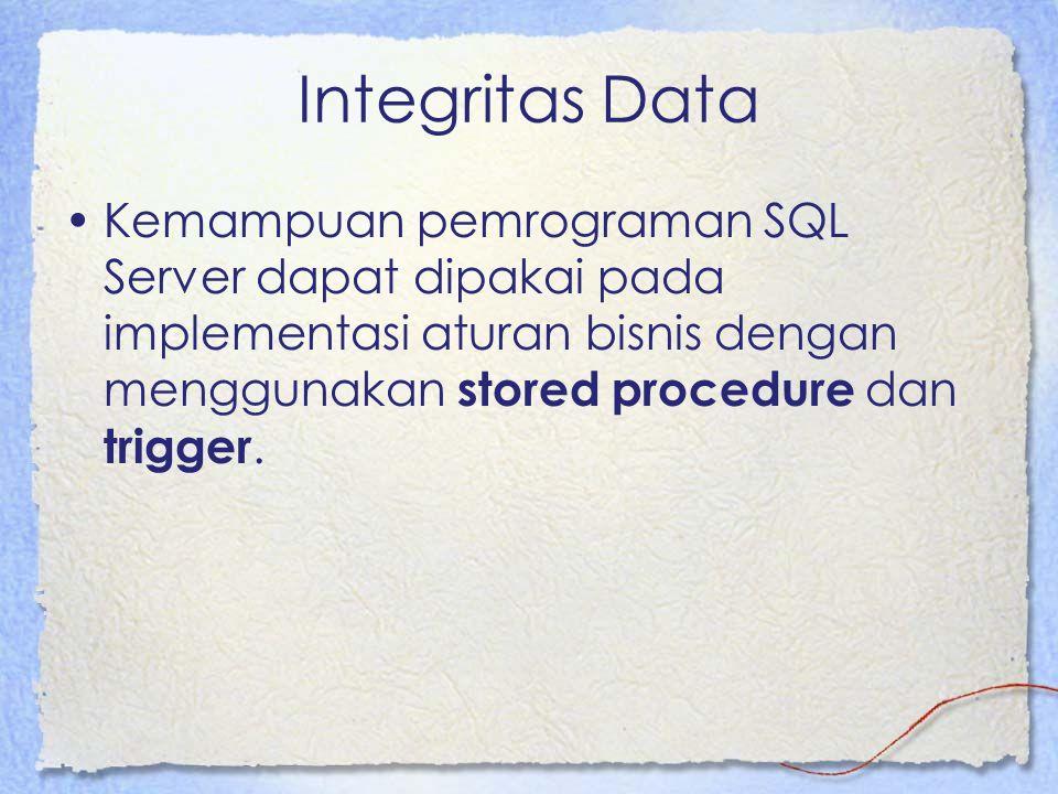 Integritas Data Kemampuan pemrograman SQL Server dapat dipakai pada implementasi aturan bisnis dengan menggunakan stored procedure dan trigger.