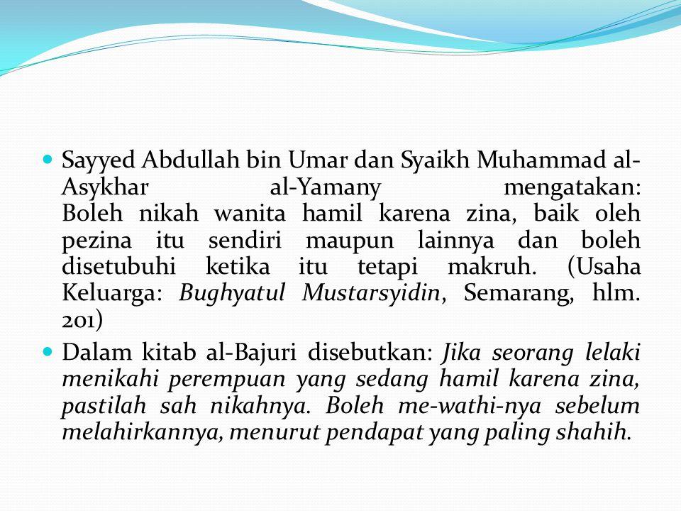 Sayyed Abdullah bin Umar dan Syaikh Muhammad al-Asykhar al-Yamany mengatakan: Boleh nikah wanita hamil karena zina, baik oleh pezina itu sendiri maupun lainnya dan boleh disetubuhi ketika itu tetapi makruh. (Usaha Keluarga: Bughyatul Mustarsyidin, Semarang, hlm. 201)