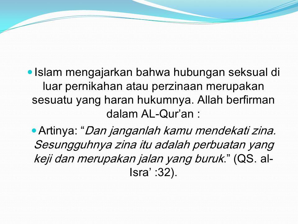 Islam mengajarkan bahwa hubungan seksual di luar pernikahan atau perzinaan merupakan sesuatu yang haran hukumnya. Allah berfirman dalam AL-Qur'an :