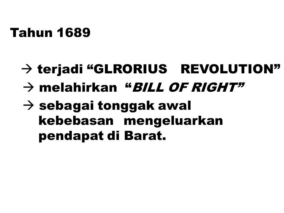 Tahun 1689  terjadi GLRORIUS REVOLUTION  melahirkan BILL OF RIGHT  sebagai tonggak awal kebebasan mengeluarkan pendapat di Barat.