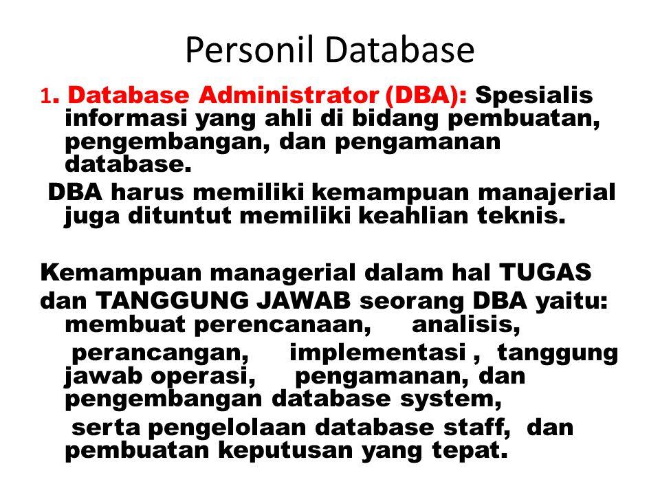 Personil Database 1. Database Administrator (DBA): Spesialis informasi yang ahli di bidang pembuatan, pengembangan, dan pengamanan database.