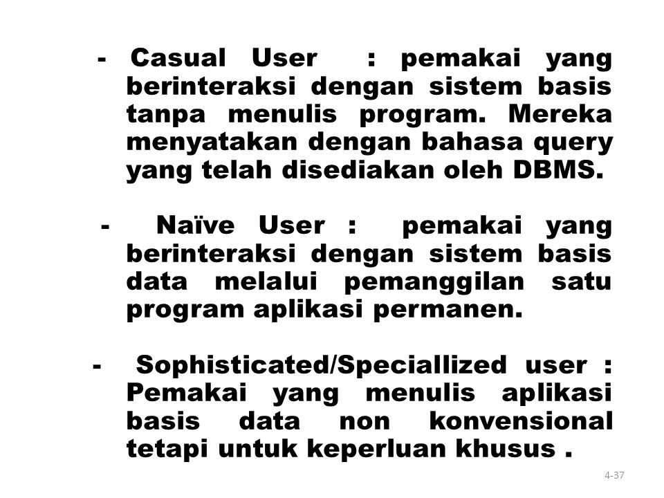 - Casual User : pemakai yang berinteraksi dengan sistem basis tanpa menulis program. Mereka menyatakan dengan bahasa query yang telah disediakan oleh DBMS.