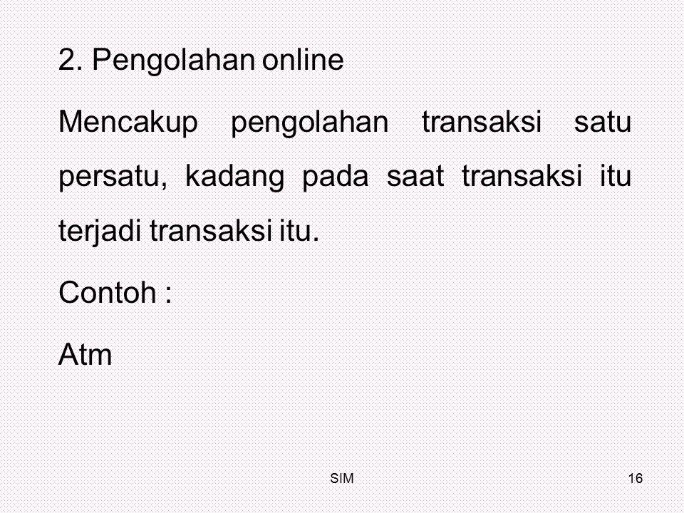 2. Pengolahan online Mencakup pengolahan transaksi satu persatu, kadang pada saat transaksi itu terjadi transaksi itu.