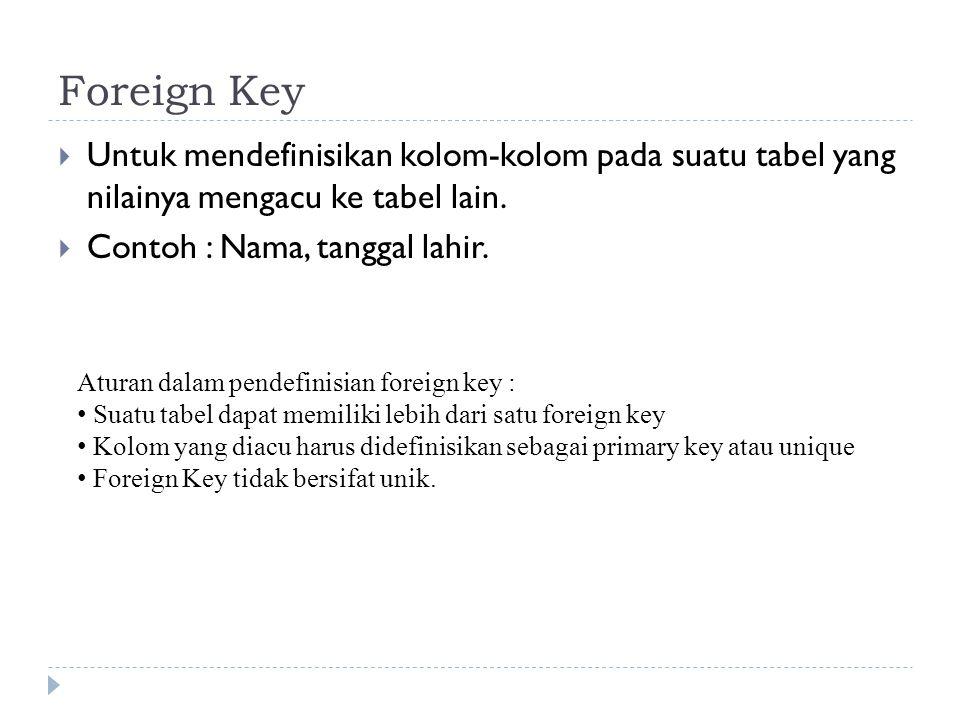 Foreign Key Untuk mendefinisikan kolom-kolom pada suatu tabel yang nilainya mengacu ke tabel lain.