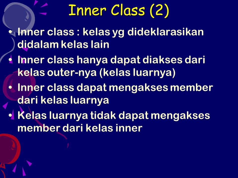 Inner Class (2) Inner class : kelas yg dideklarasikan didalam kelas lain. Inner class hanya dapat diakses dari kelas outer-nya (kelas luarnya)