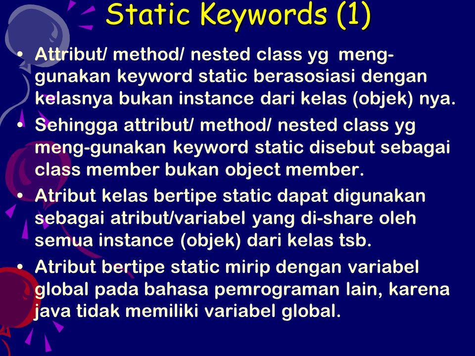 Static Keywords (1) Attribut/ method/ nested class yg meng-gunakan keyword static berasosiasi dengan kelasnya bukan instance dari kelas (objek) nya.