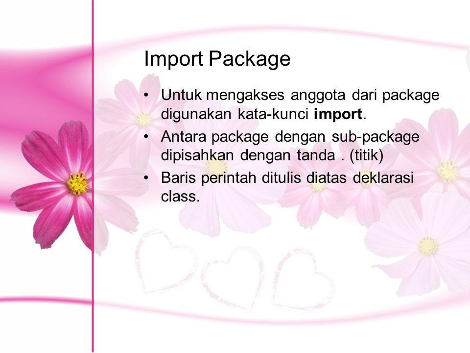 Import Package Untuk mengakses anggota dari package digunakan kata-kunci import. Antara package dengan sub-package dipisahkan dengan tanda . (titik)