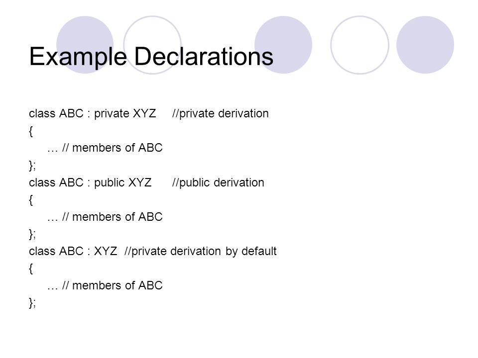 Example Declarations class ABC : private XYZ //private derivation {
