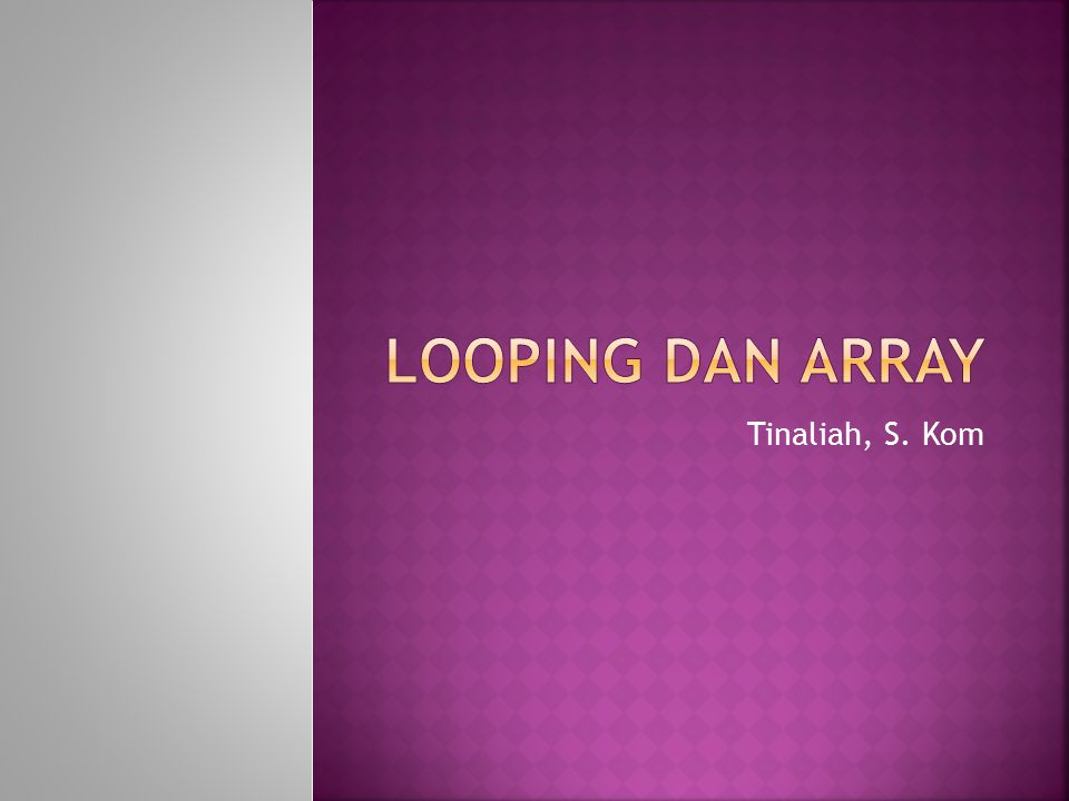 LOOPING dan array Tinaliah, S. Kom