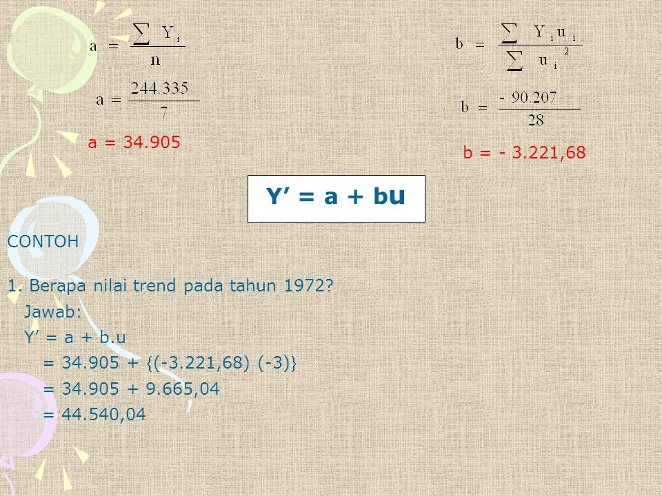 a = 34.905 b = - 3.221,68. Y' = a + bu. CONTOH. 1. Berapa nilai trend pada tahun 1972 Jawab: Y' = a + b.u.