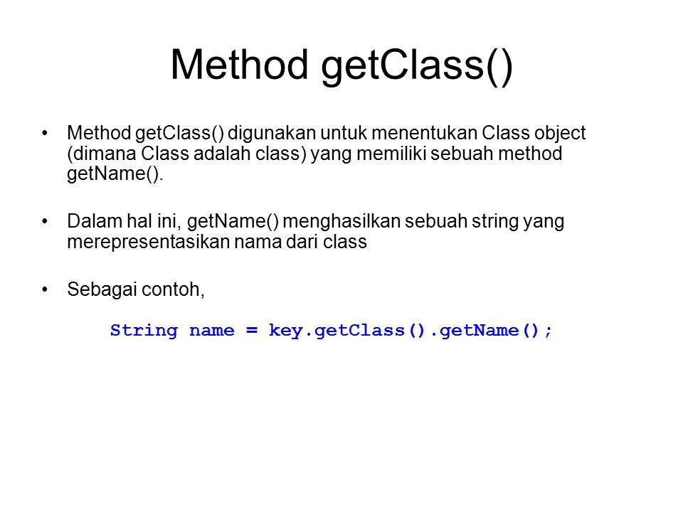 Method getClass() Method getClass() digunakan untuk menentukan Class object (dimana Class adalah class) yang memiliki sebuah method getName().