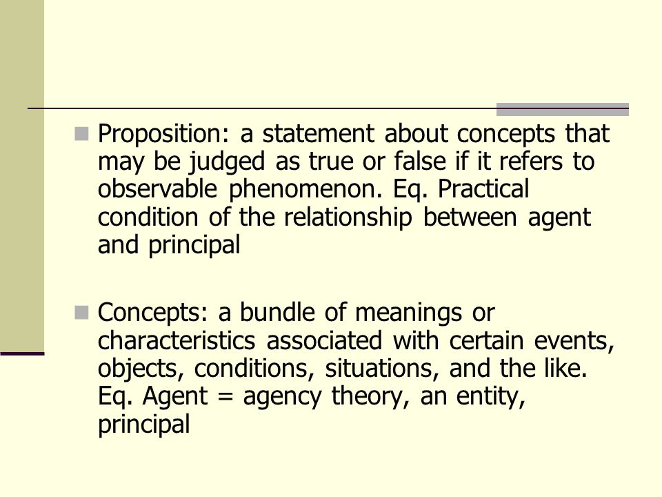 Proposition: a statement about concepts that may be judged as true or false if it refers to observable phenomenon. Eq. Practical condition of the relationship between agent and principal