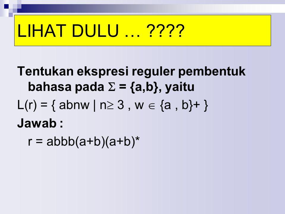 LIHAT DULU … Tentukan ekspresi reguler pembentuk bahasa pada  = {a,b}, yaitu. L(r) = { abnw | n 3 , w  {a , b}+ }